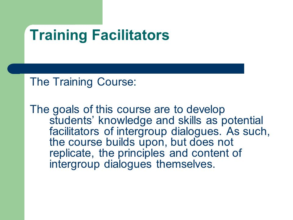 Training Facilitators Specific Course Goals: A grounded understanding of intergroup dialogue and dialogic processes Increased understanding of social justice principles such as social identity, privilege and oppression, power and conflict Facilitation skills and competencies Explorations of the roles of social justice education and advocacy.