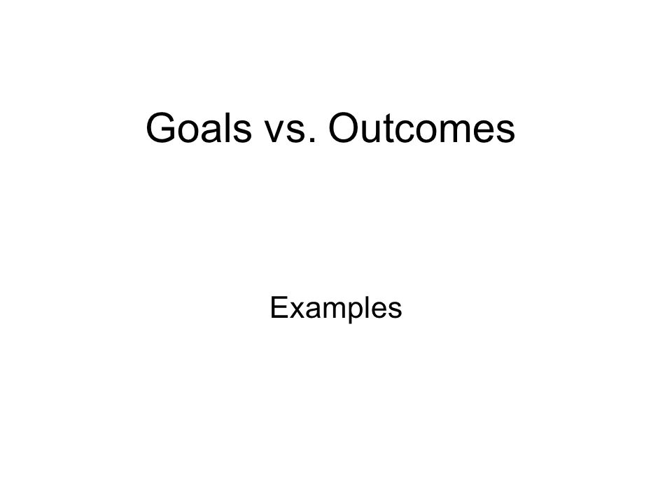 Goals vs. Outcomes Examples