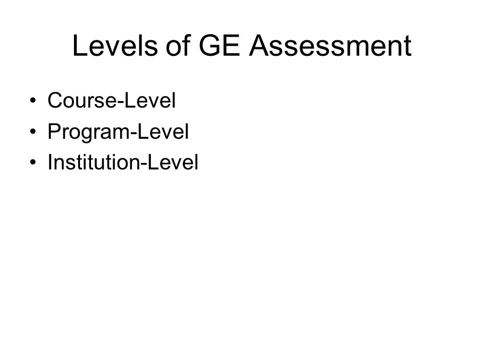 Levels of GE Assessment Course-Level Program-Level Institution-Level