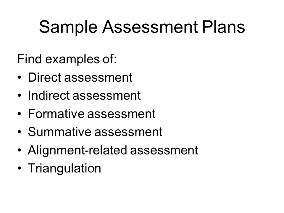 Sample Assessment Plans Find examples of: Direct assessment Indirect assessment Formative assessment Summative assessment Alignment-related assessment