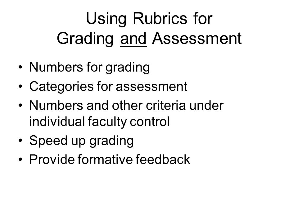 Using Rubrics for Grading and Assessment Numbers for grading Categories for assessment Numbers and other criteria under individual faculty control Speed up grading Provide formative feedback