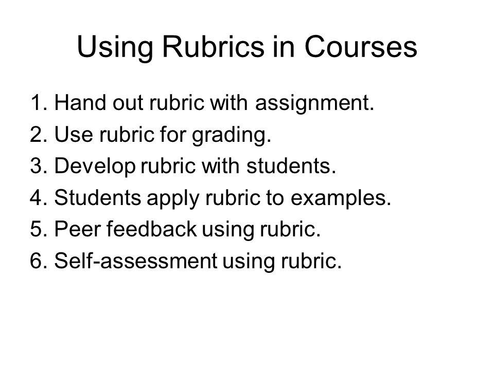 Using Rubrics in Courses 1. Hand out rubric with assignment.