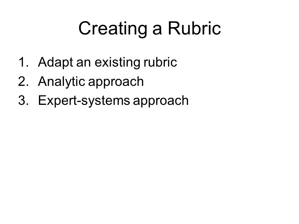 Creating a Rubric 1.Adapt an existing rubric 2.Analytic approach 3.Expert-systems approach