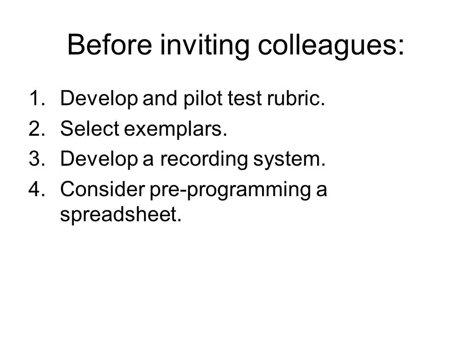 Before inviting colleagues: 1.Develop and pilot test rubric. 2.Select exemplars. 3.Develop a recording system. 4.Consider pre-programming a spreadshee