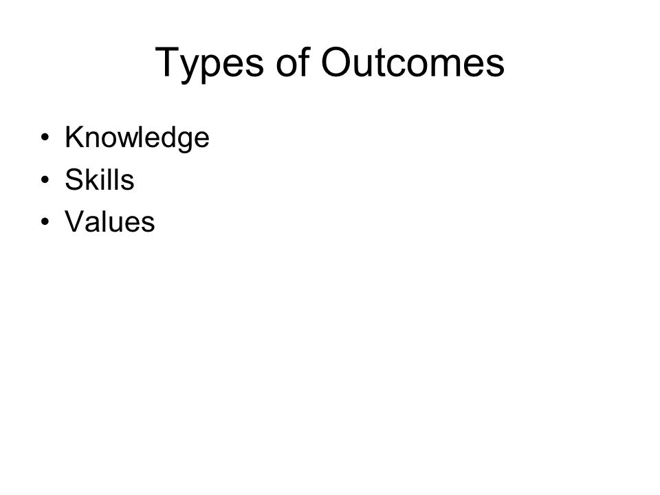 Types of Outcomes Knowledge Skills Values