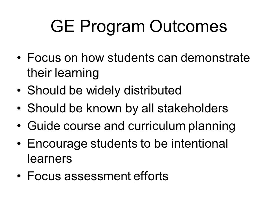 GE Program Outcomes Focus on how students can demonstrate their learning Should be widely distributed Should be known by all stakeholders Guide course and curriculum planning Encourage students to be intentional learners Focus assessment efforts