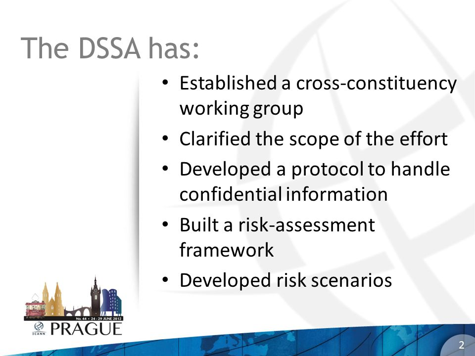 The DSSA has: Established a cross-constituency working group Clarified the scope of the effort Developed a protocol to handle confidential information Built a risk-assessment framework Developed risk scenarios 2