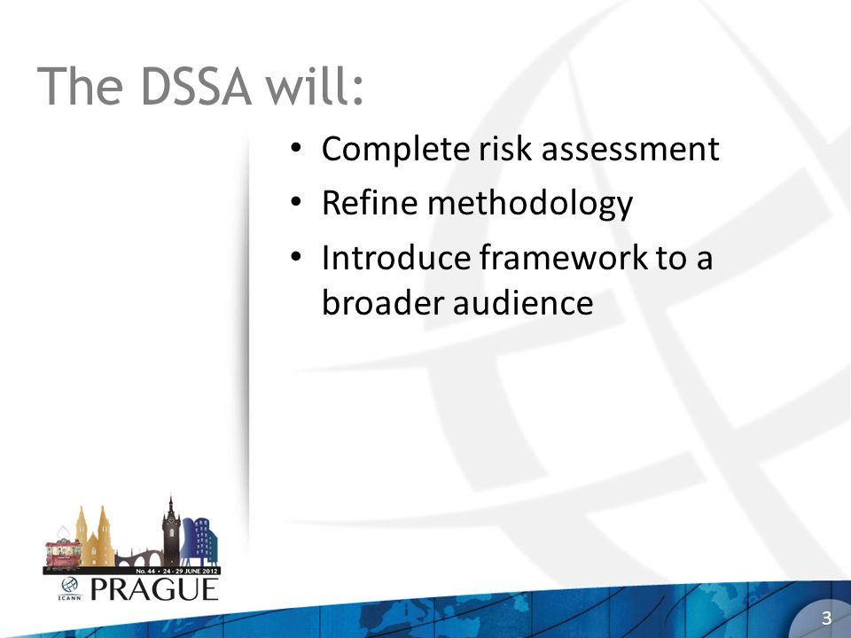 The DSSA will: Complete risk assessment Refine methodology Introduce framework to a broader audience 3