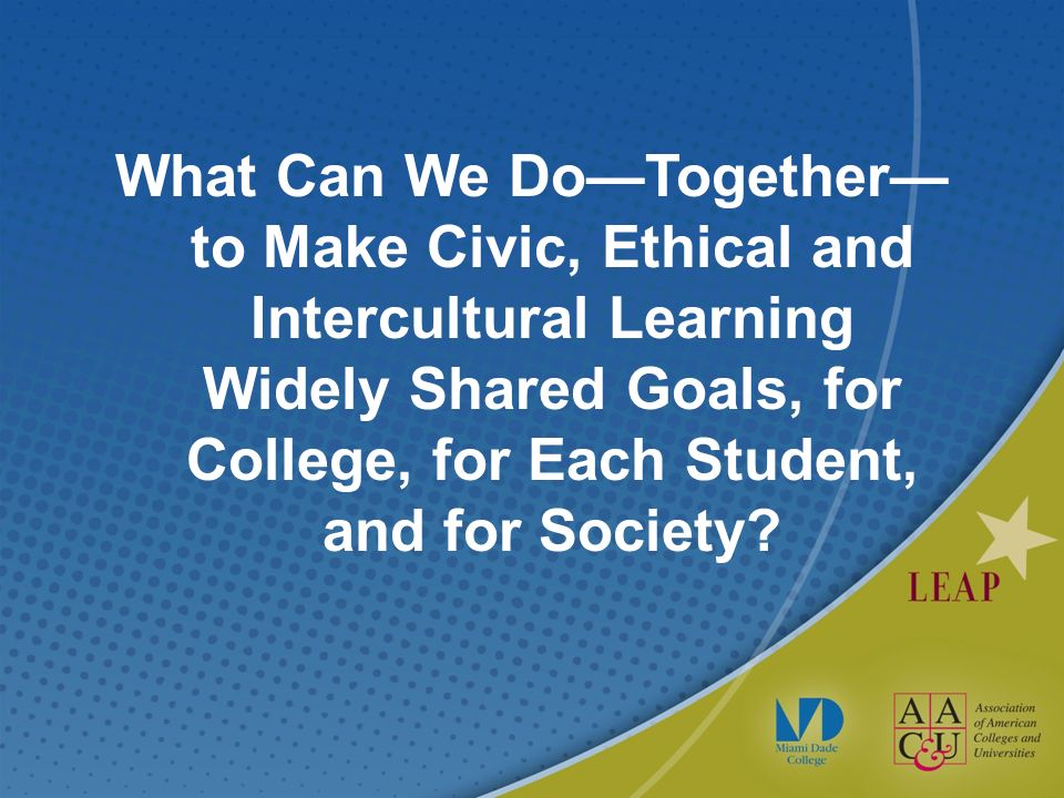 What Can We DoTogether to Make Civic, Ethical and Intercultural Learning Widely Shared Goals, for College, for Each Student, and for Society