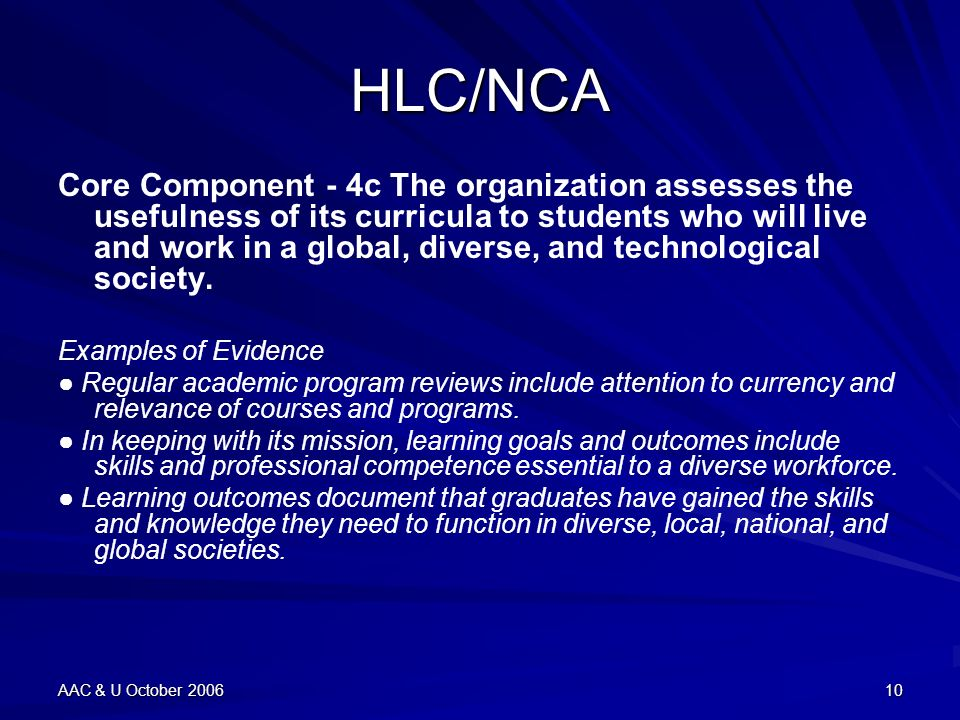 AAC & U October 200610 HLC/NCA Core Component - 4c The organization assesses the usefulness of its curricula to students who will live and work in a global, diverse, and technological society.