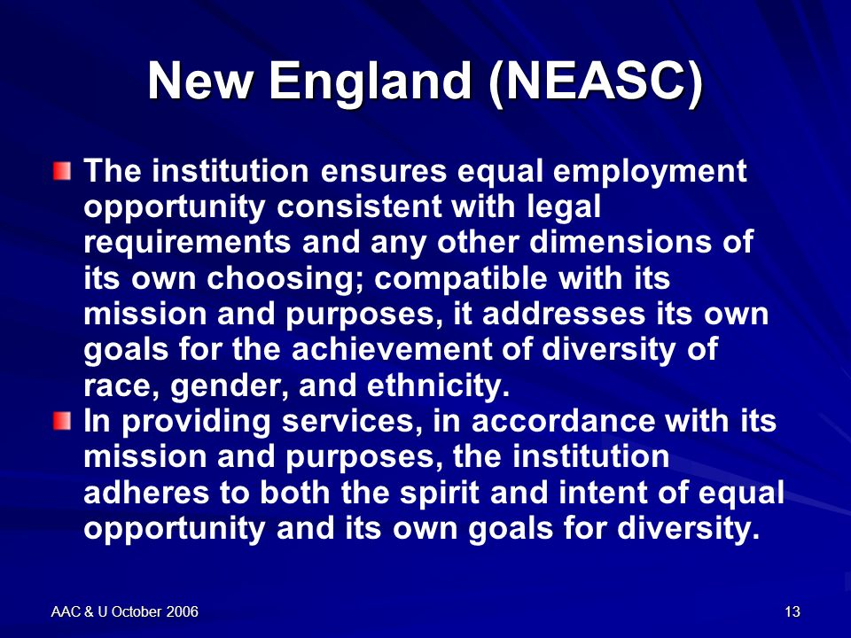 AAC & U October 200613 New England (NEASC) The institution ensures equal employment opportunity consistent with legal requirements and any other dimensions of its own choosing; compatible with its mission and purposes, it addresses its own goals for the achievement of diversity of race, gender, and ethnicity.