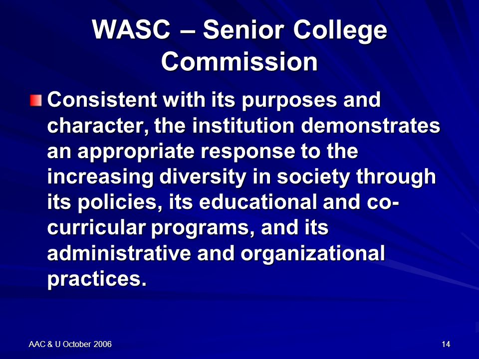 AAC & U October 200614 WASC – Senior College Commission Consistent with its purposes and character, the institution demonstrates an appropriate response to the increasing diversity in society through its policies, its educational and co- curricular programs, and its administrative and organizational practices.