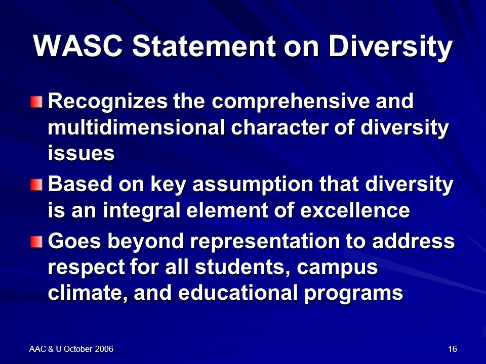AAC & U October 200616 WASC Statement on Diversity Recognizes the comprehensive and multidimensional character of diversity issues Based on key assumption that diversity is an integral element of excellence Goes beyond representation to address respect for all students, campus climate, and educational programs