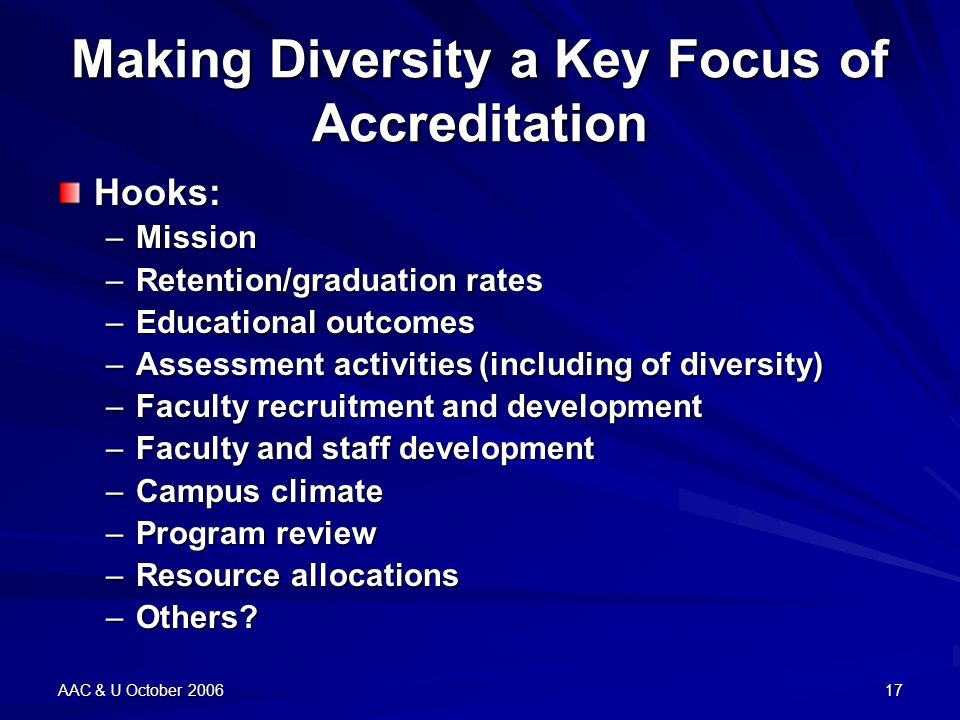AAC & U October 200617 Making Diversity a Key Focus of Accreditation Hooks: –Mission –Retention/graduation rates –Educational outcomes –Assessment activities (including of diversity) –Faculty recruitment and development –Faculty and staff development –Campus climate –Program review –Resource allocations –Others