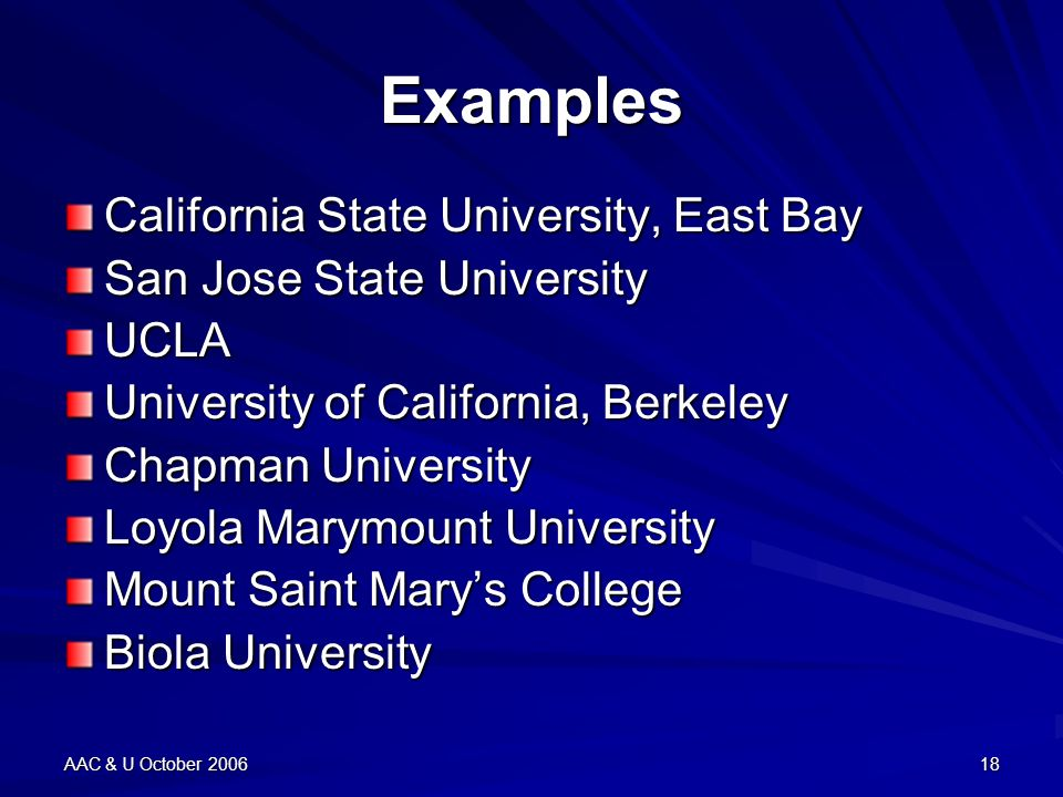 AAC & U October 200618 Examples California State University, East Bay San Jose State University UCLA University of California, Berkeley Chapman University Loyola Marymount University Mount Saint Marys College Biola University