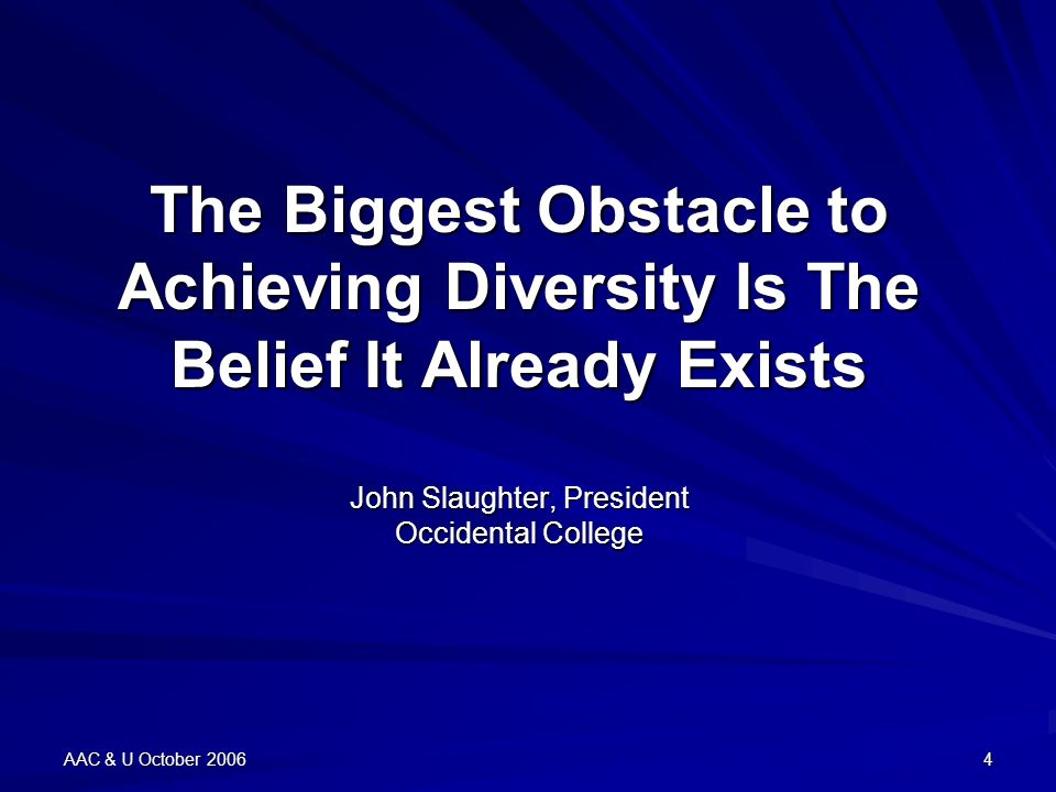 AAC & U October 20064 The Biggest Obstacle to Achieving Diversity Is The Belief It Already Exists John Slaughter, President Occidental College