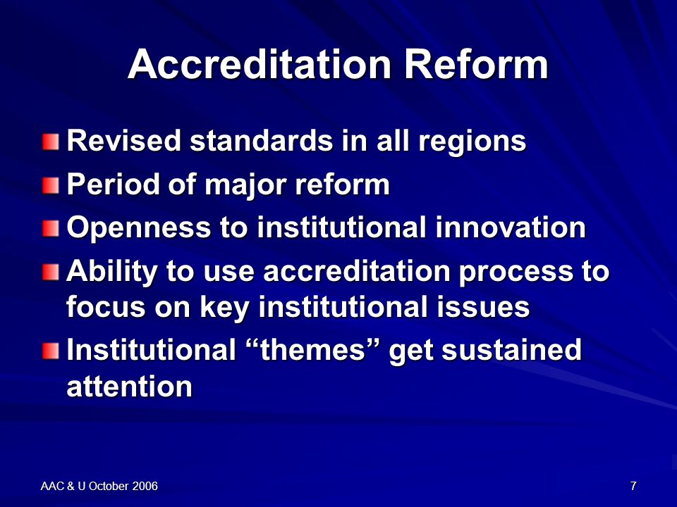 AAC & U October 20067 Accreditation Reform Revised standards in all regions Period of major reform Openness to institutional innovation Ability to use accreditation process to focus on key institutional issues Institutional themes get sustained attention