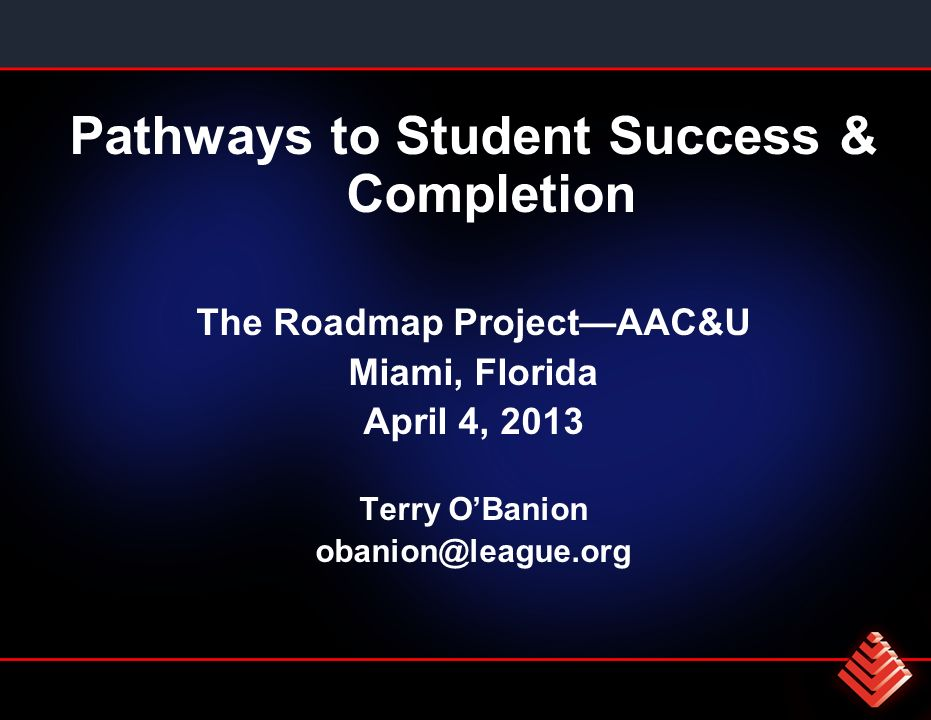 Pathways to Student Success & Completion The Roadmap ProjectAAC&U Miami, Florida April 4, 2013 Terry OBanion obanion@league.org