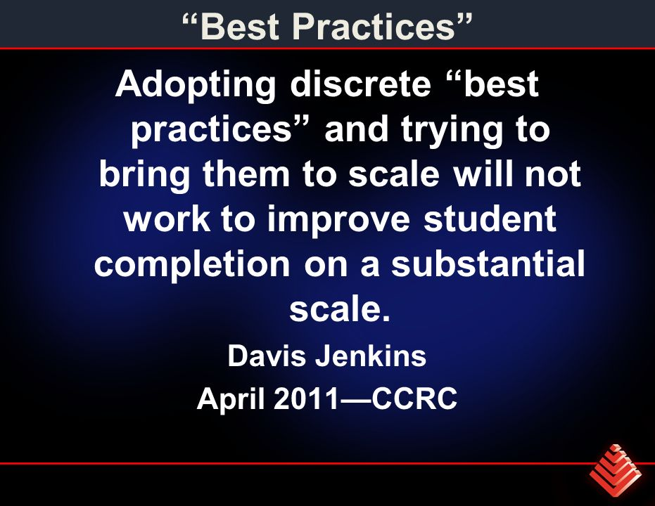 Best Practices Adopting discrete best practices and trying to bring them to scale will not work to improve student completion on a substantial scale.