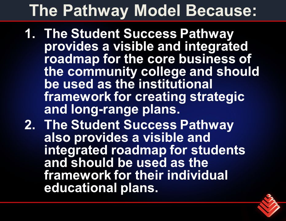 The Pathway Model Because: 1.The Student Success Pathway provides a visible and integrated roadmap for the core business of the community college and should be used as the institutional framework for creating strategic and long-range plans.