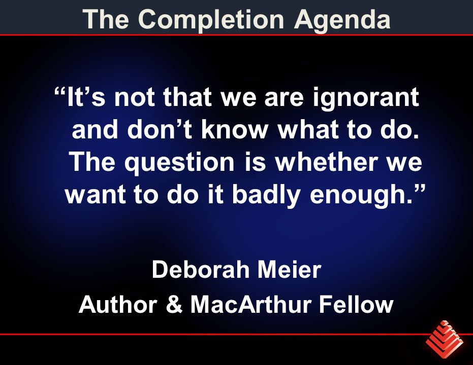 The Completion Agenda Its not that we are ignorant and dont know what to do.