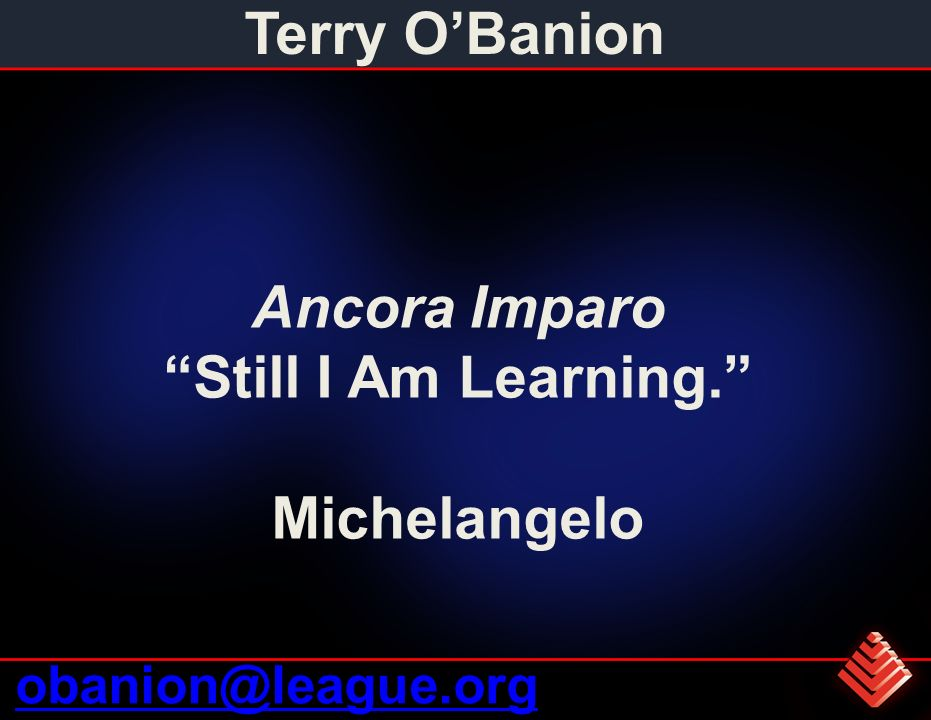 Terry OBanion obanion@league.org Ancora Imparo Still I Am Learning. Michelangelo