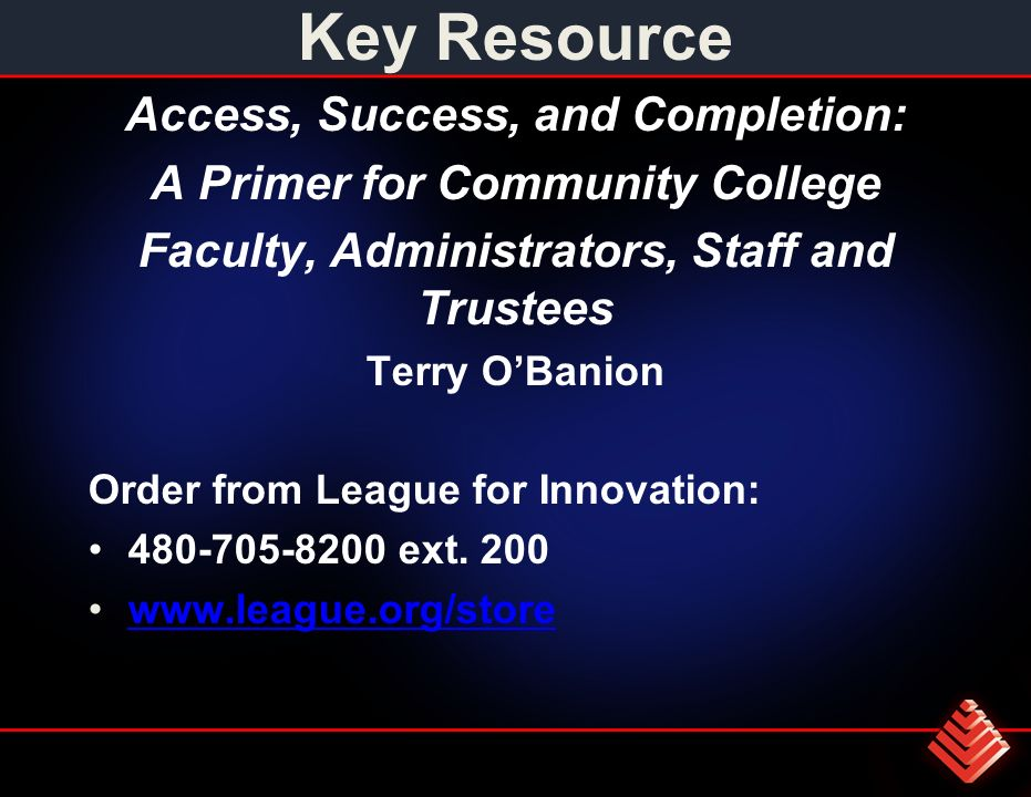 Key Resource Access, Success, and Completion: A Primer for Community College Faculty, Administrators, Staff and Trustees Terry OBanion Order from League for Innovation: 480-705-8200 ext.
