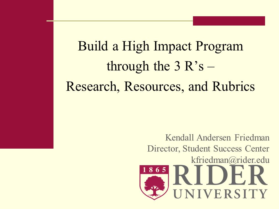 Build a High Impact Program through the 3 Rs – Research, Resources, and Rubrics Kendall Andersen Friedman Director, Student Success Center kfriedman@r