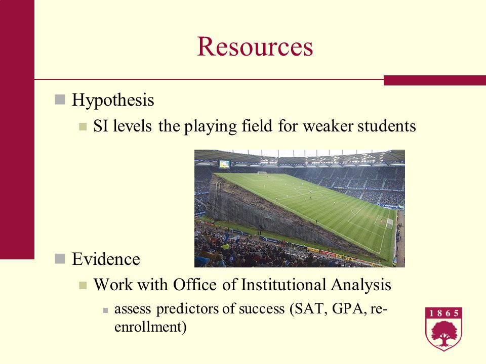 Resources Hypothesis SI levels the playing field for weaker students Evidence Work with Office of Institutional Analysis assess predictors of success