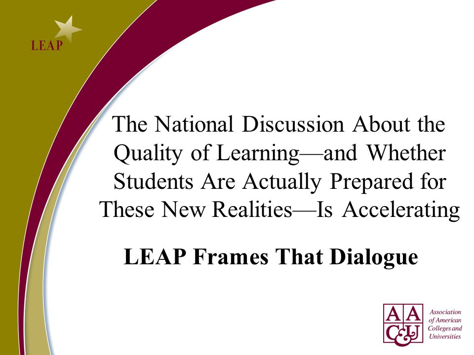 The National Discussion About the Quality of Learningand Whether Students Are Actually Prepared for These New RealitiesIs Accelerating LEAP Frames Tha