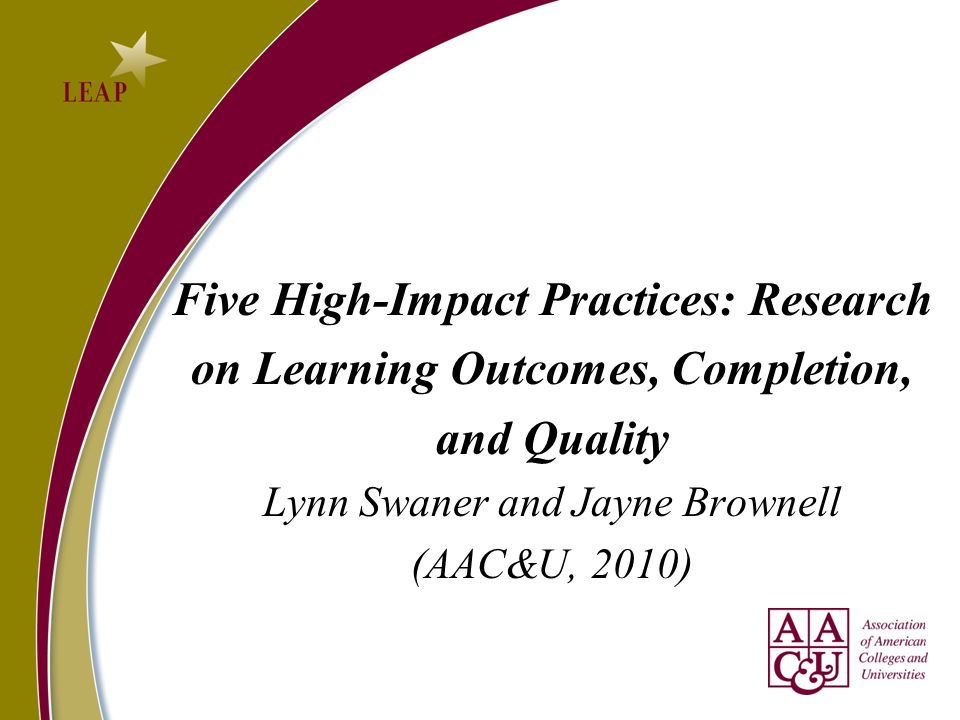 Five High-Impact Practices: Research on Learning Outcomes, Completion, and Quality Lynn Swaner and Jayne Brownell (AAC&U, 2010)