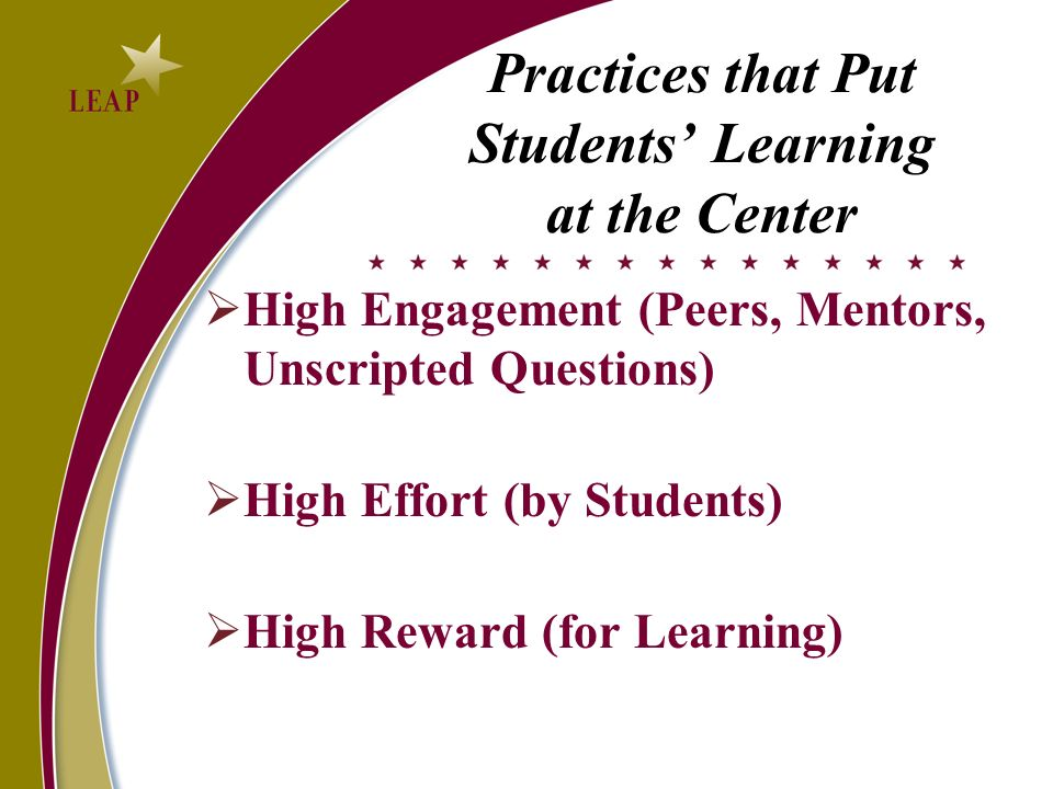 Practices that Put Students Learning at the Center High Engagement (Peers, Mentors, Unscripted Questions) High Effort (by Students) High Reward (for L