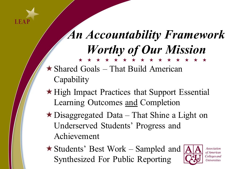 An Accountability Framework Worthy of Our Mission Shared Goals – That Build American Capability High Impact Practices that Support Essential Learning
