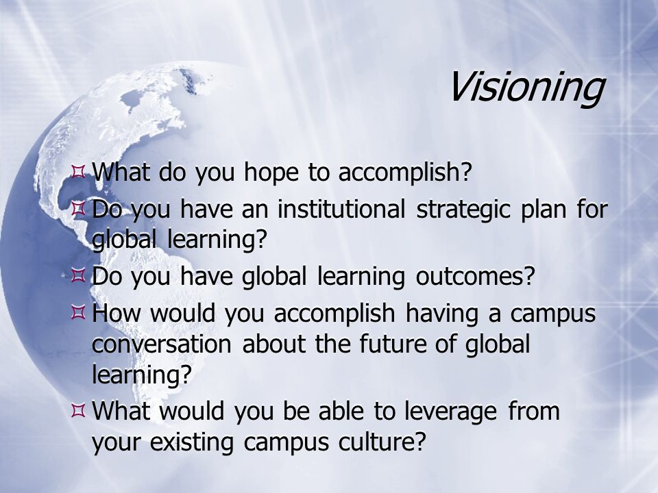 Visioning What do you hope to accomplish? Do you have an institutional strategic plan for global learning? Do you have global learning outcomes? How w