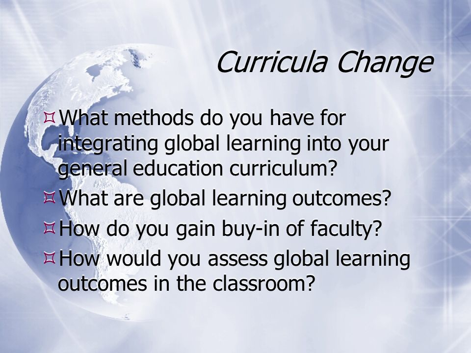 Curricula Change What methods do you have for integrating global learning into your general education curriculum? What are global learning outcomes? H