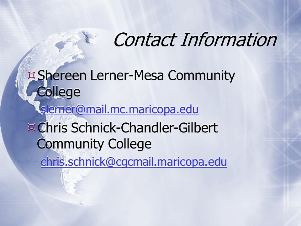 Contact Information Shereen Lerner-Mesa Community College slerner@mail.mc.maricopa.edu Chris Schnick-Chandler-Gilbert Community College chris.schnick@cgcmail.maricopa.edu Shereen Lerner-Mesa Community College slerner@mail.mc.maricopa.edu Chris Schnick-Chandler-Gilbert Community College chris.schnick@cgcmail.maricopa.edu