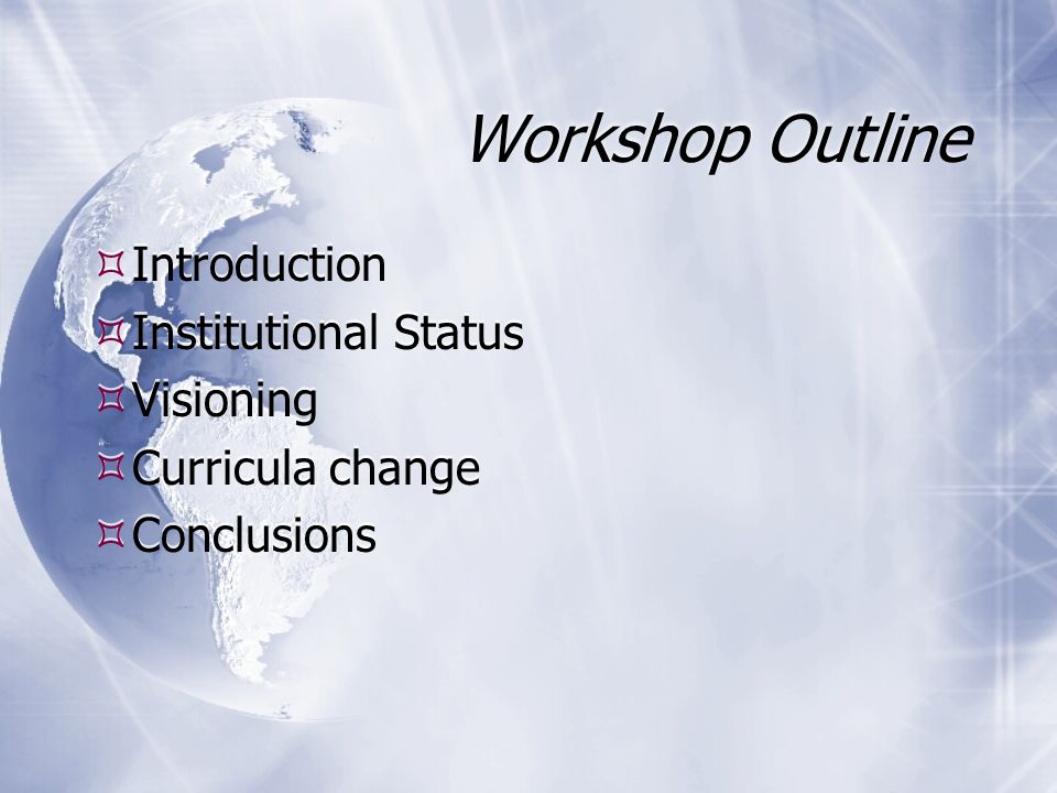 Workshop Outline Introduction Institutional Status Visioning Curricula change Conclusions Introduction Institutional Status Visioning Curricula change