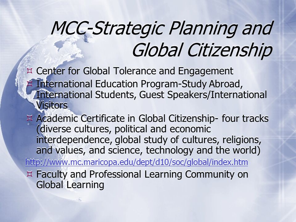 MCC-Strategic Planning and Global Citizenship Center for Global Tolerance and Engagement International Education Program-Study Abroad, International Students, Guest Speakers/International Visitors Academic Certificate in Global Citizenship- four tracks (diverse cultures, political and economic interdependence, global study of cultures, religions, and values, and science, technology and the world) http://www.mc.maricopa.edu/dept/d10/soc/global/index.htm Faculty and Professional Learning Community on Global Learning Center for Global Tolerance and Engagement International Education Program-Study Abroad, International Students, Guest Speakers/International Visitors Academic Certificate in Global Citizenship- four tracks (diverse cultures, political and economic interdependence, global study of cultures, religions, and values, and science, technology and the world) http://www.mc.maricopa.edu/dept/d10/soc/global/index.htm Faculty and Professional Learning Community on Global Learning