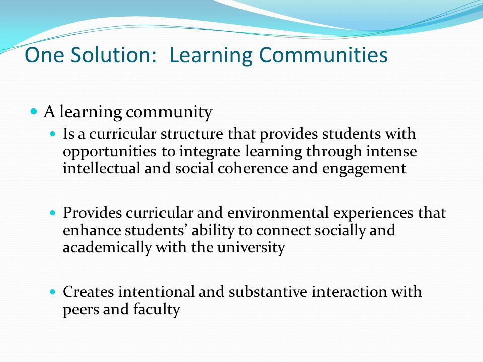 One Solution: Learning Communities A learning community Is a curricular structure that provides students with opportunities to integrate learning thro