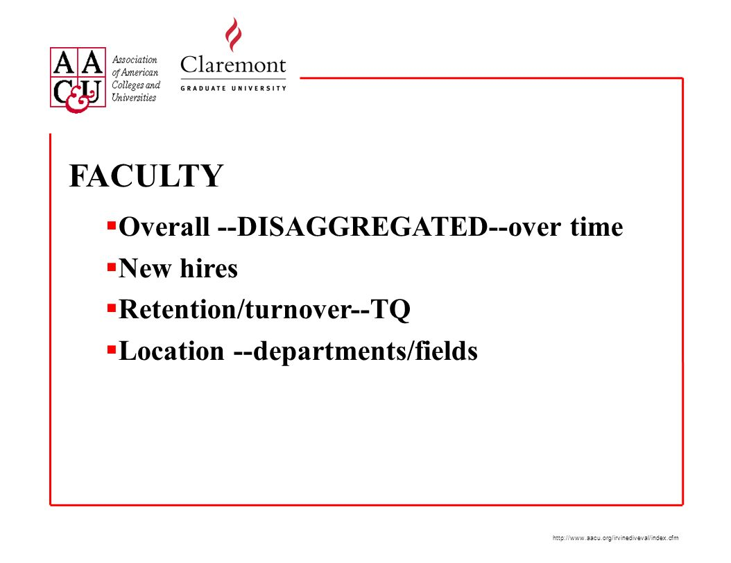 http://www.aacu.org/irvinediveval/index.cfm FACULTY Overall --DISAGGREGATED--over time New hires Retention/turnover--TQ Location --departments/fields