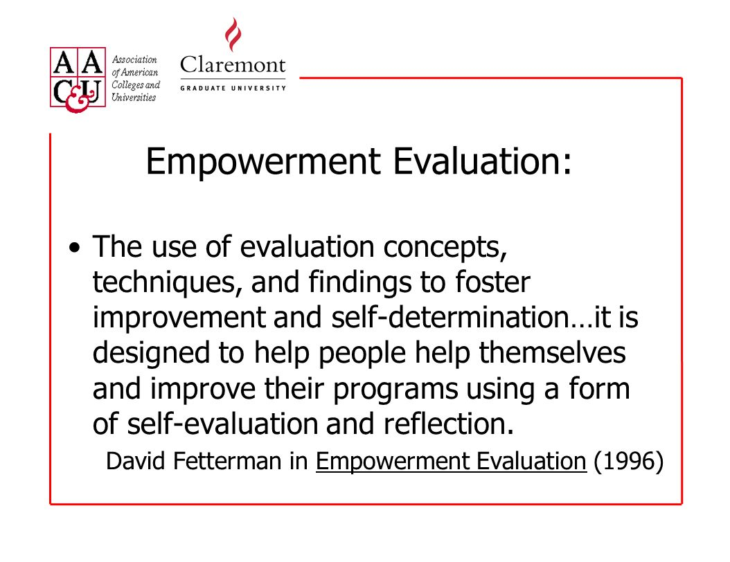 Empowerment Evaluation: The use of evaluation concepts, techniques, and findings to foster improvement and self-determination…it is designed to help p