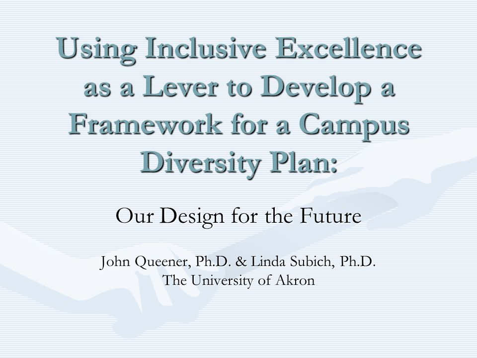 Using Inclusive Excellence as a Lever to Develop a Framework for a Campus Diversity Plan: Our Design for the Future John Queener, Ph.D.