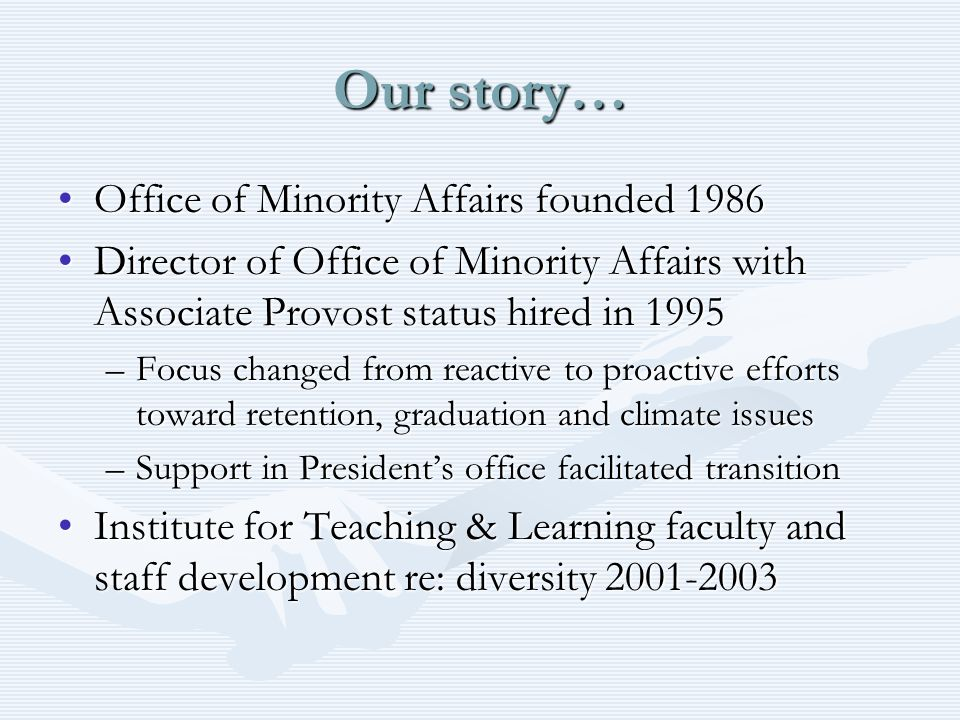 Our story… Office of Minority Affairs founded 1986Office of Minority Affairs founded 1986 Director of Office of Minority Affairs with Associate Provost status hired in 1995Director of Office of Minority Affairs with Associate Provost status hired in 1995 –Focus changed from reactive to proactive efforts toward retention, graduation and climate issues –Support in Presidents office facilitated transition Institute for Teaching & Learning faculty and staff development re: diversity 2001-2003Institute for Teaching & Learning faculty and staff development re: diversity 2001-2003