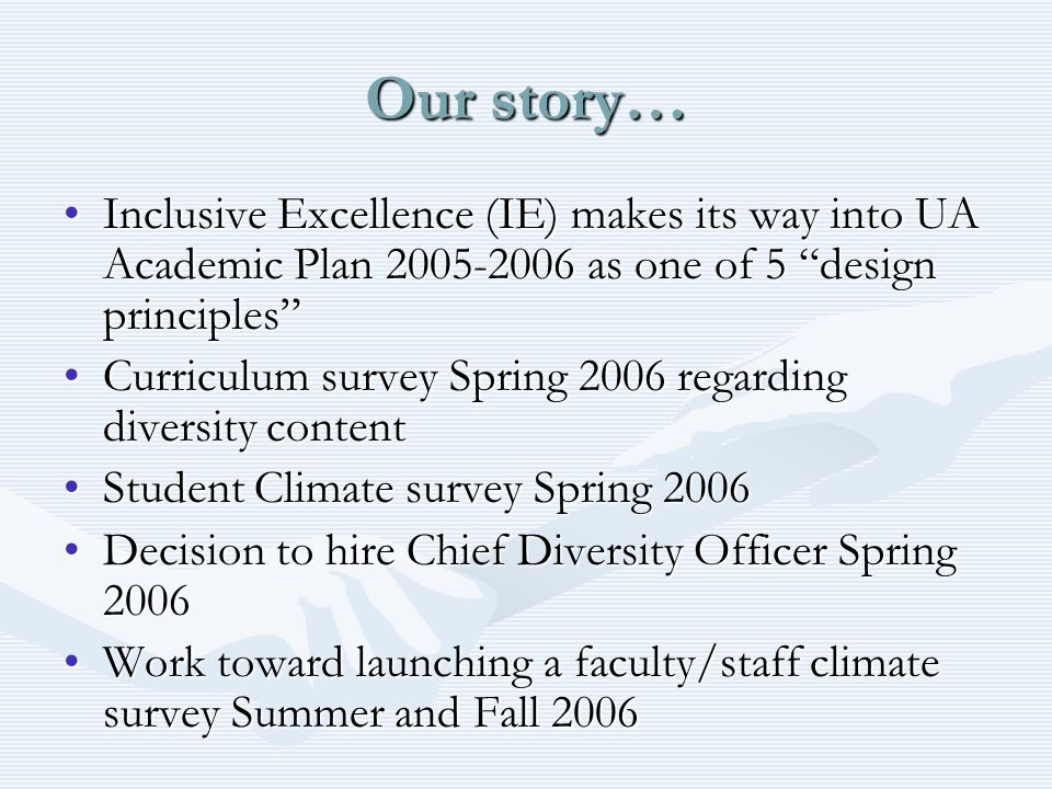 Our story… Inclusive Excellence (IE) makes its way into UA Academic Plan 2005-2006 as one of 5 design principlesInclusive Excellence (IE) makes its way into UA Academic Plan 2005-2006 as one of 5 design principles Curriculum survey Spring 2006 regarding diversity contentCurriculum survey Spring 2006 regarding diversity content Student Climate survey Spring 2006Student Climate survey Spring 2006 Decision to hire Chief Diversity Officer Spring 2006Decision to hire Chief Diversity Officer Spring 2006 Work toward launching a faculty/staff climate survey Summer and Fall 2006Work toward launching a faculty/staff climate survey Summer and Fall 2006