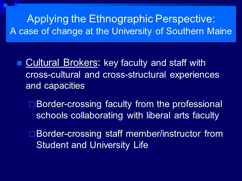 Applying the Ethnographic Perspective: A case of change at the University of Southern Maine Cultural Brokers : key faculty and staff with cross-cultur