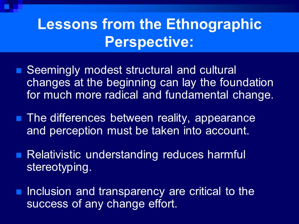 Lessons from the Ethnographic Perspective: Seemingly modest structural and cultural changes at the beginning can lay the foundation for much more radi