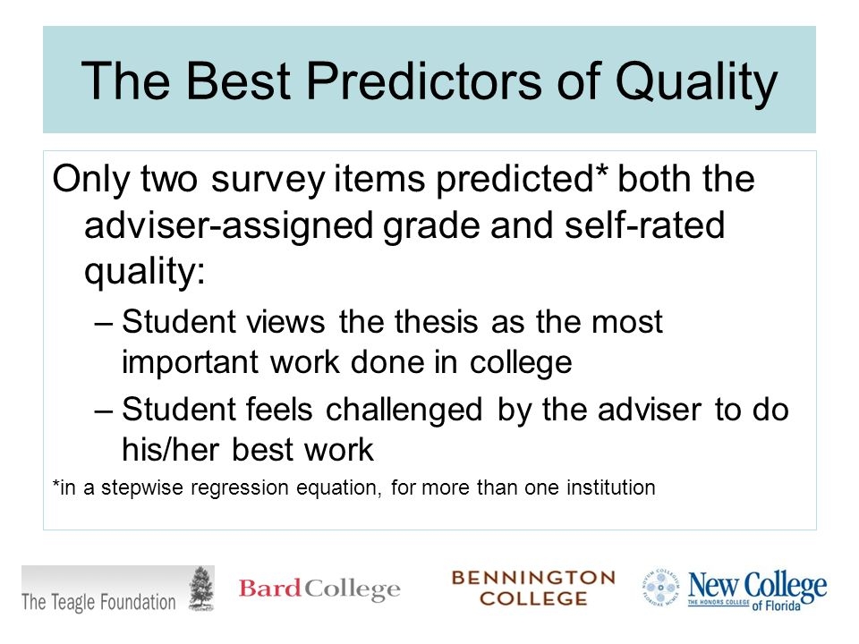 The Best Predictors of Quality Only two survey items predicted* both the adviser-assigned grade and self-rated quality: –Student views the thesis as the most important work done in college –Student feels challenged by the adviser to do his/her best work *in a stepwise regression equation, for more than one institution