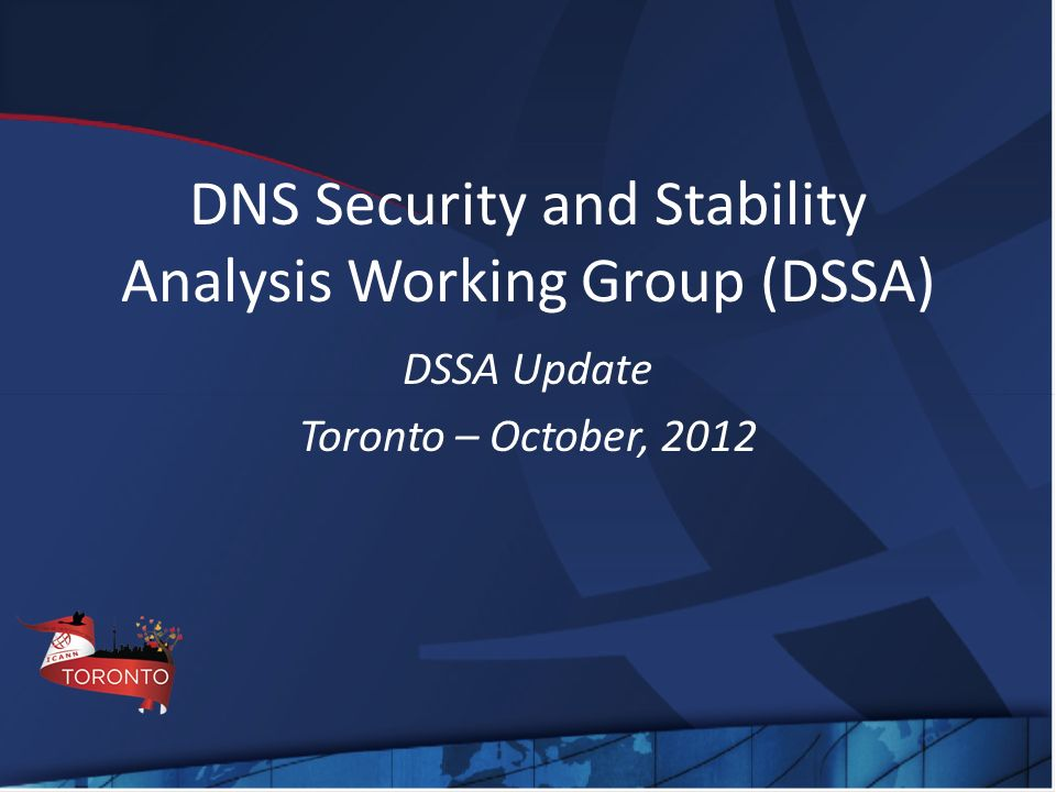 DNS Security and Stability Analysis Working Group (DSSA) DSSA Update Toronto – October, 2012