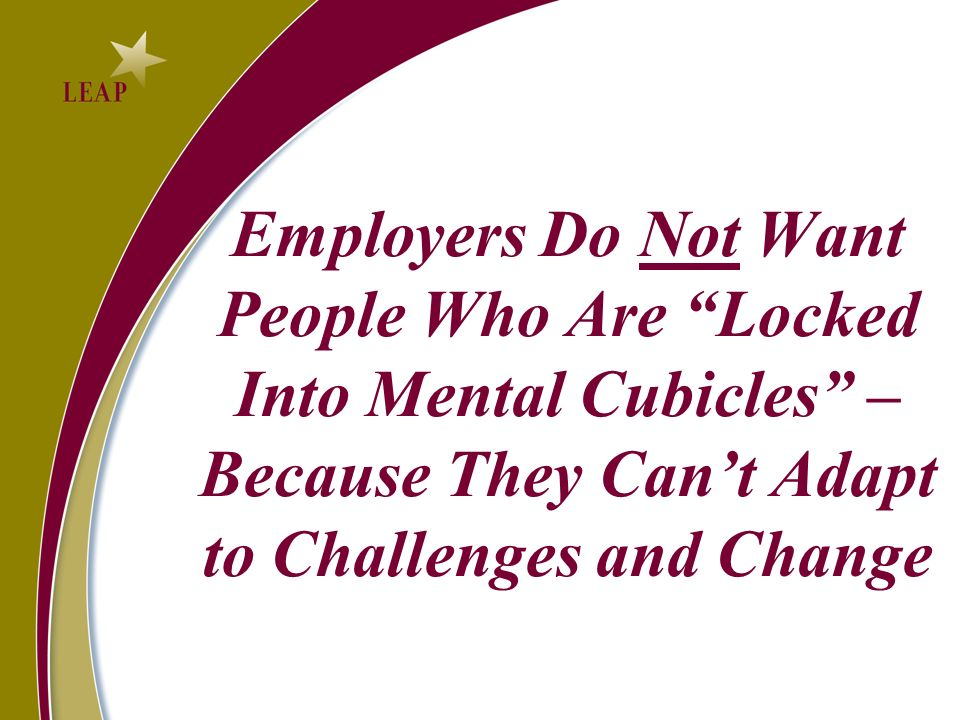 Employers Do Not Want People Who Are Locked Into Mental Cubicles – Because They Cant Adapt to Challenges and Change