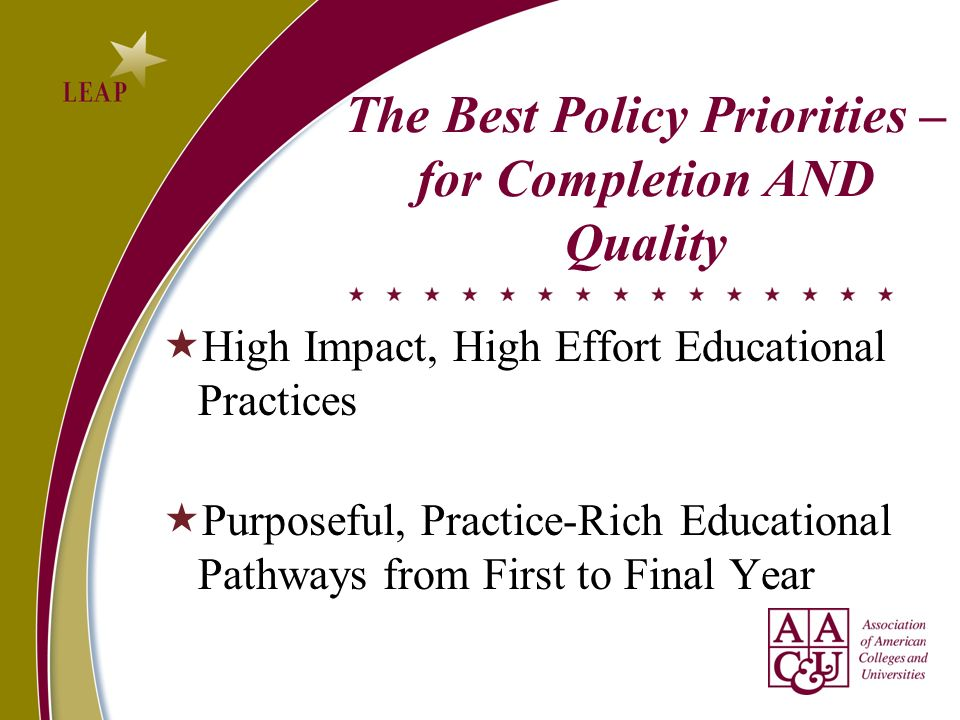 The Best Policy Priorities – for Completion AND Quality High Impact, High Effort Educational Practices Purposeful, Practice-Rich Educational Pathways from First to Final Year